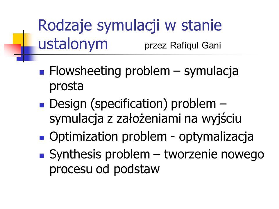 Rodzaje symulacji w stanie ustalonym Flowsheeting problem – symulacja prosta Design (specification) problem – symulacja z założeniami na wyjściu Optim