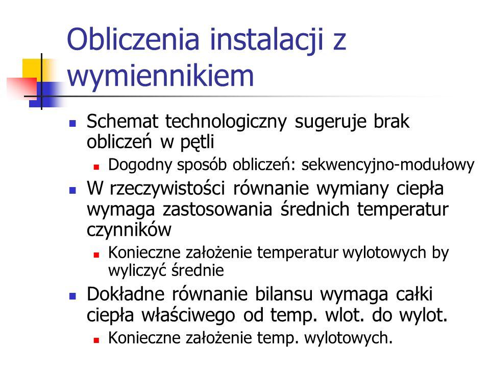 Obliczenia instalacji z wymiennikiem Schemat technologiczny sugeruje brak obliczeń w pętli Dogodny sposób obliczeń: sekwencyjno-modułowy W rzeczywisto