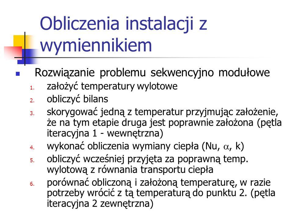 Obliczenia instalacji z wymiennikiem Rozwiązanie problemu sekwencyjno modułowe 1. założyć temperatury wylotowe 2. obliczyć bilans 3. skorygować jedną