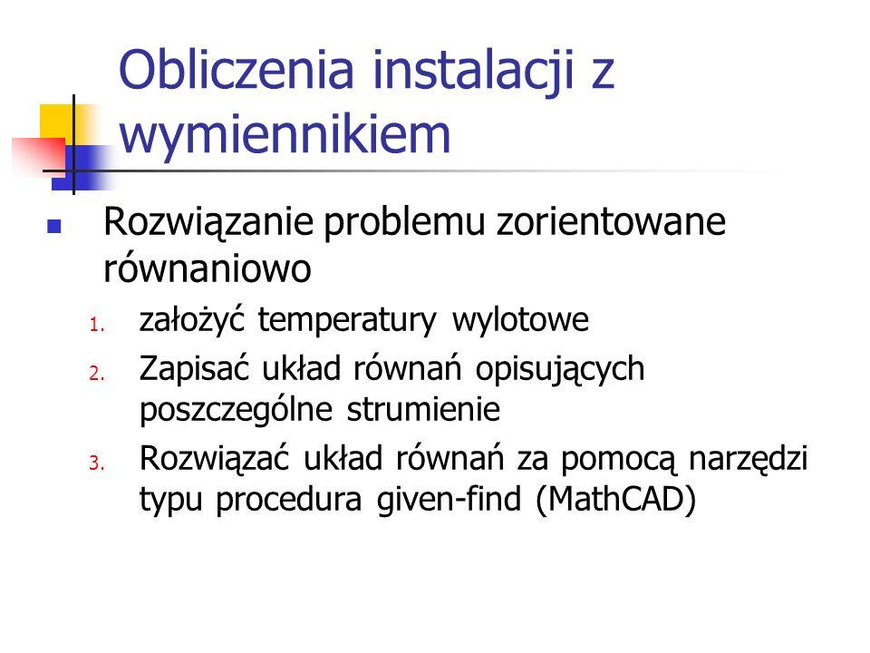 Obliczenia instalacji z wymiennikiem Rozwiązanie problemu zorientowane równaniowo 1. założyć temperatury wylotowe 2. Zapisać układ równań opisujących