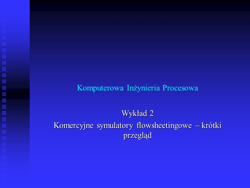 Komputerowa Inżynieria Procesowa Wykład 2 Komercyjne symulatory flowsheetingowe – krótki przegląd