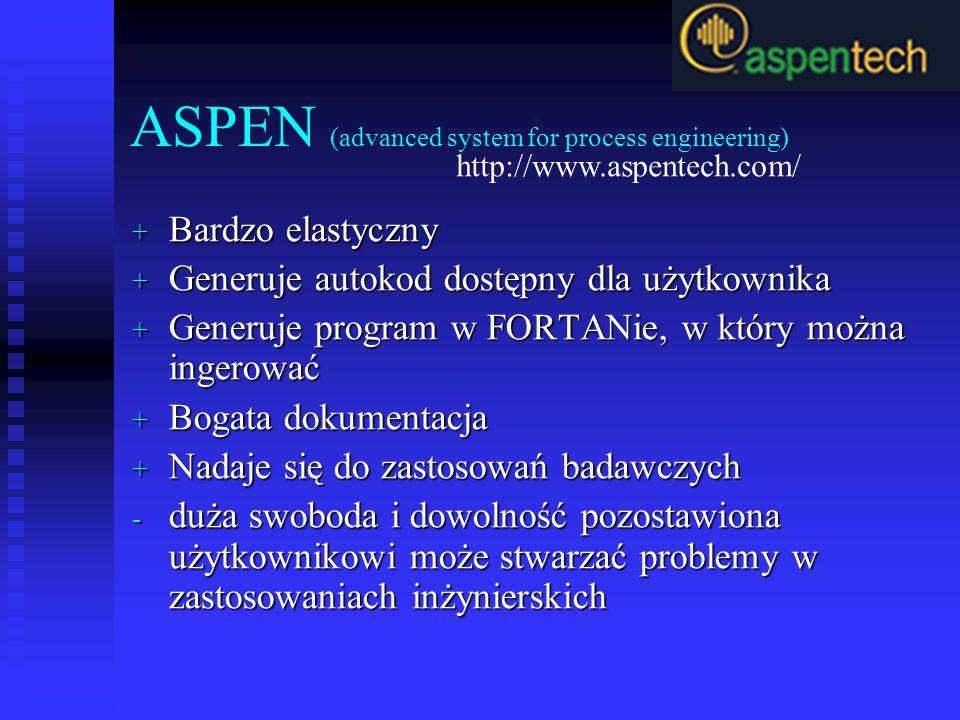 ASPEN (advanced system for process engineering) + Bardzo elastyczny + Generuje autokod dostępny dla użytkownika + Generuje program w FORTANie, w który