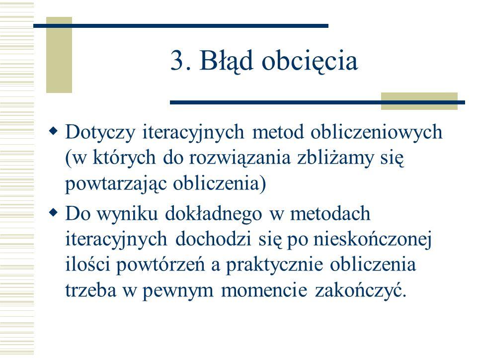 3. Błąd obcięcia Dotyczy iteracyjnych metod obliczeniowych (w których do rozwiązania zbliżamy się powtarzając obliczenia) Do wyniku dokładnego w metod