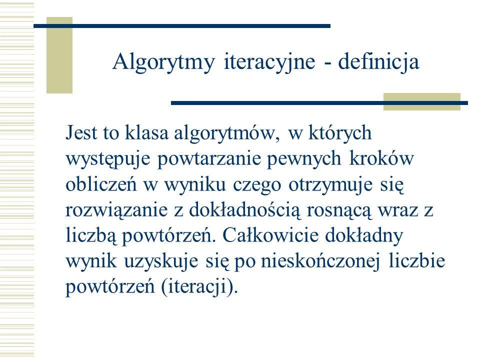 Algorytmy iteracyjne - definicja Jest to klasa algorytmów, w których występuje powtarzanie pewnych kroków obliczeń w wyniku czego otrzymuje się rozwią