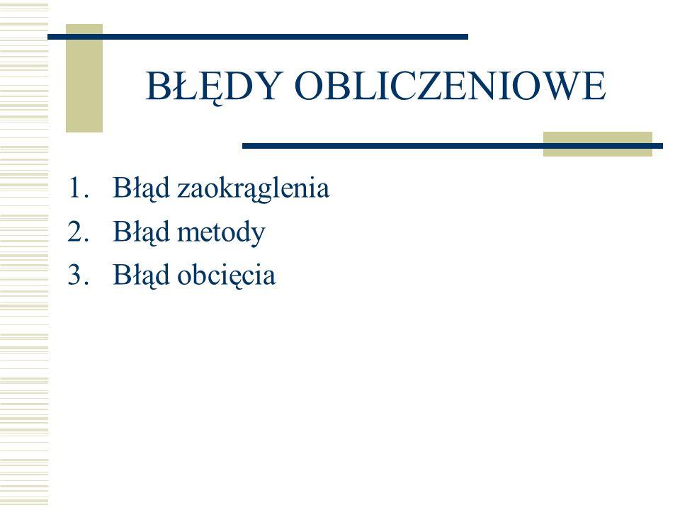 BŁĘDY OBLICZENIOWE 1.Błąd zaokrąglenia 2.Błąd metody 3.Błąd obcięcia