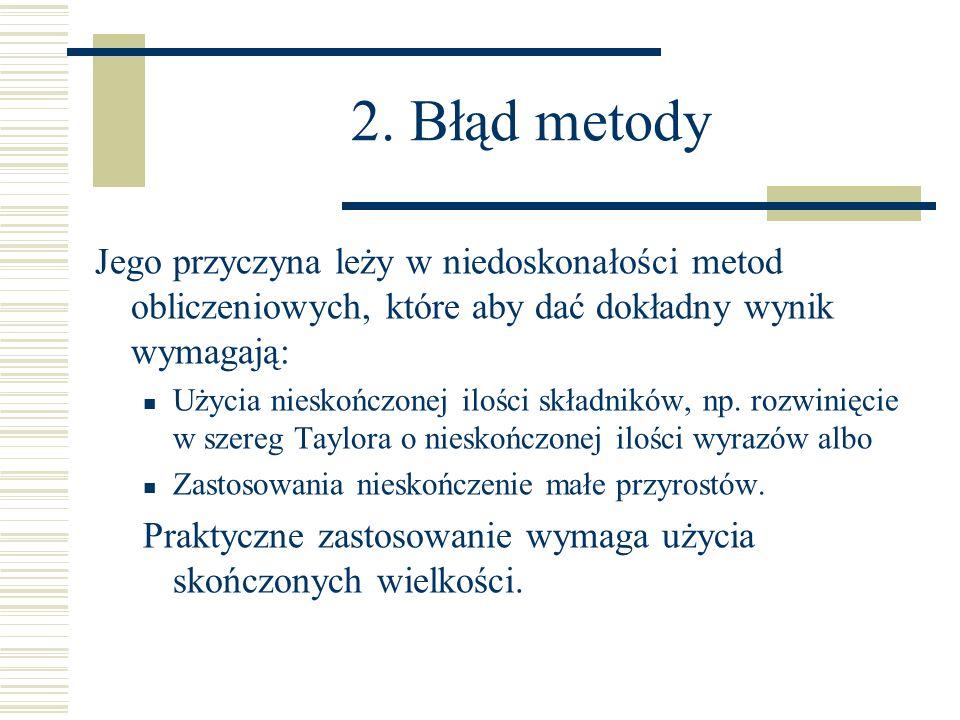 2. Błąd metody Jego przyczyna leży w niedoskonałości metod obliczeniowych, które aby dać dokładny wynik wymagają: Użycia nieskończonej ilości składnik