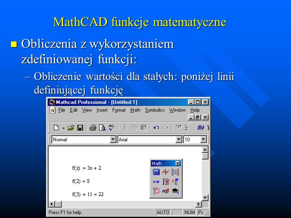 MathCAD funkcje matematyczne Obliczenia z wykorzystaniem zdefiniowanej funkcji: Obliczenia z wykorzystaniem zdefiniowanej funkcji: –Obliczenie wartości dla zdefiniowanych zmiennych: poniżej definicji funkcji i przyporządkowania zmiennym wartości