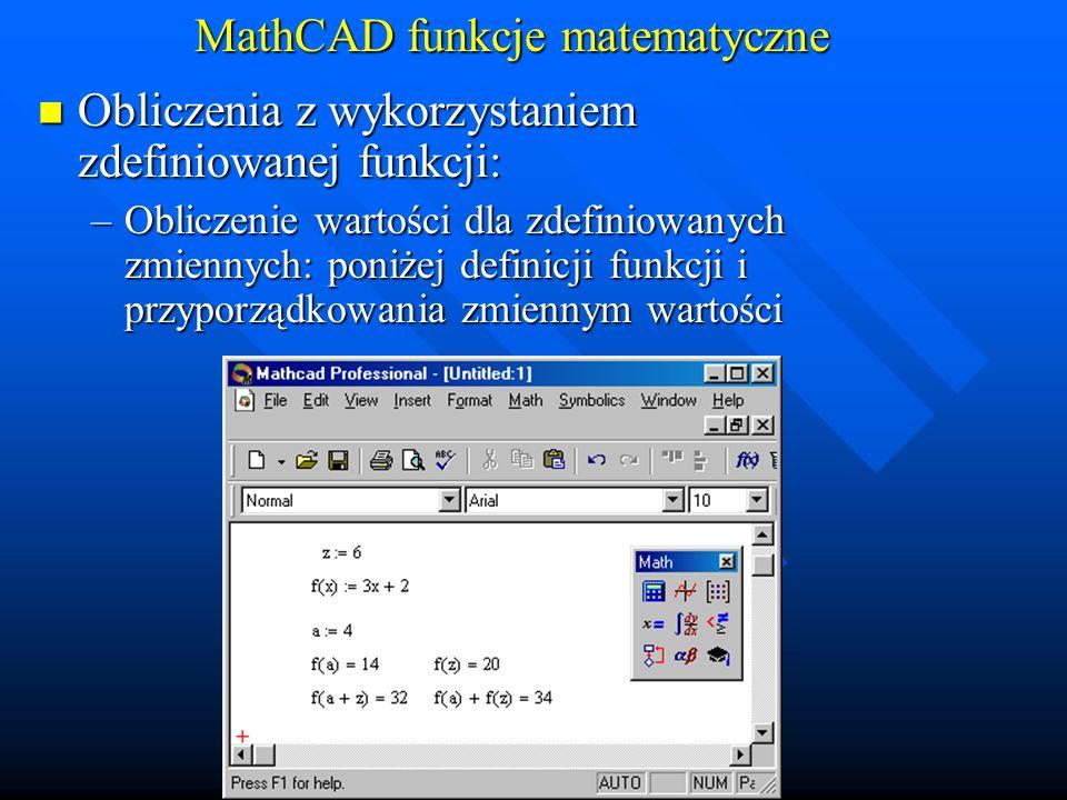 MathCAD funkcje matematyczne Obliczenia z wykorzystaniem zdefiniowanej funkcji: Obliczenia z wykorzystaniem zdefiniowanej funkcji: –Obliczenie wartości dla wektorów zmiennych
