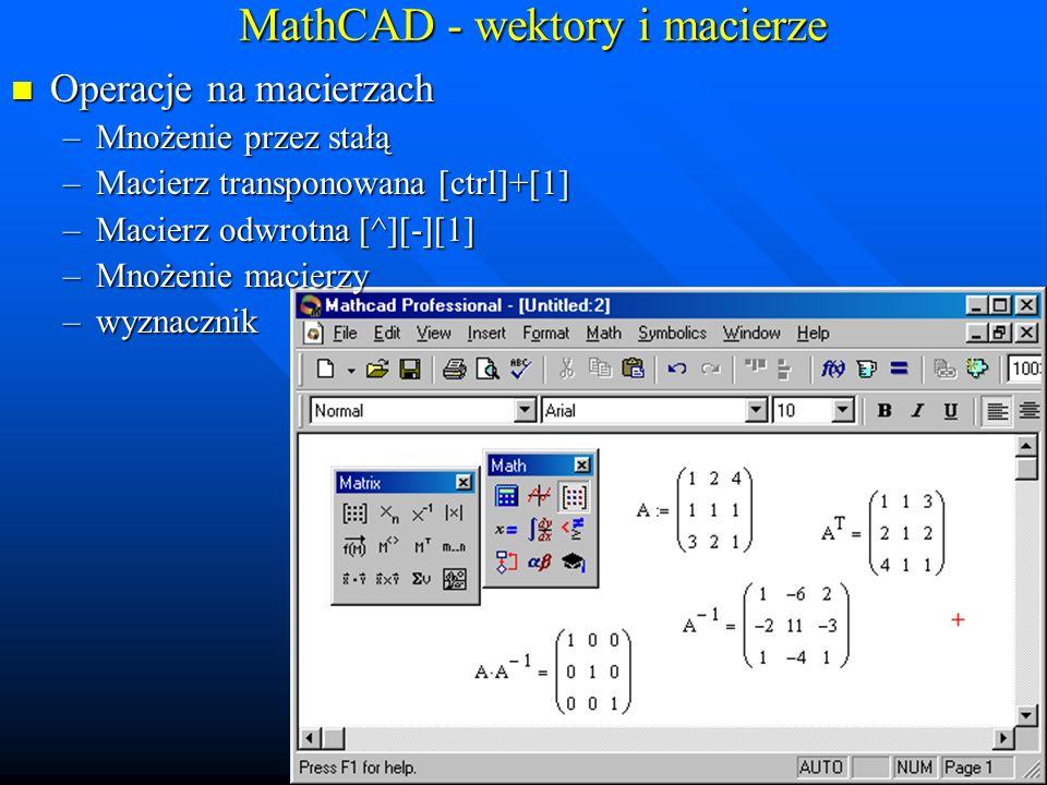 MathCAD - wektory i macierze Odczytywanie elementów macierzy A w, k : klawisz [[] w-nr wiersza, k –nr kolumny Odczytywanie elementów macierzy A w, k : klawisz [[] w-nr wiersza, k –nr kolumny –np.