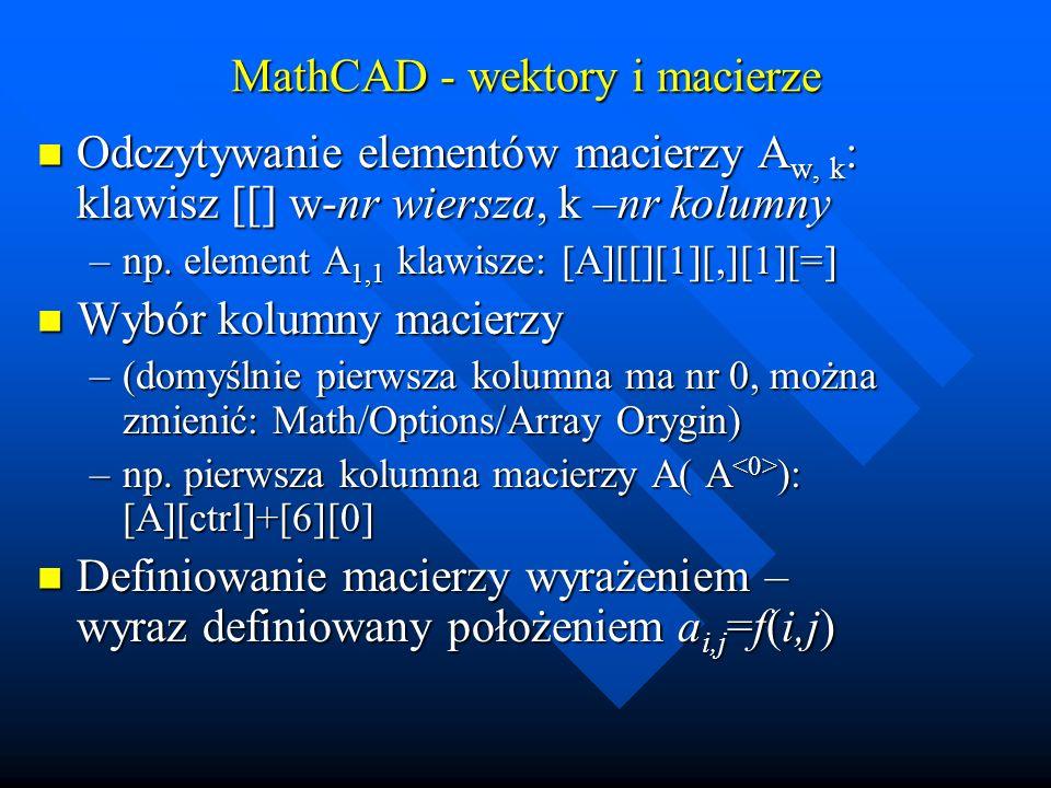 MathCAD - wektory i macierze Definiowanie macierzy wyrażeniem – wyraz definiowany położeniem a i,j =f(i,j) Definiowanie macierzy wyrażeniem – wyraz definiowany położeniem a i,j =f(i,j) –Np.