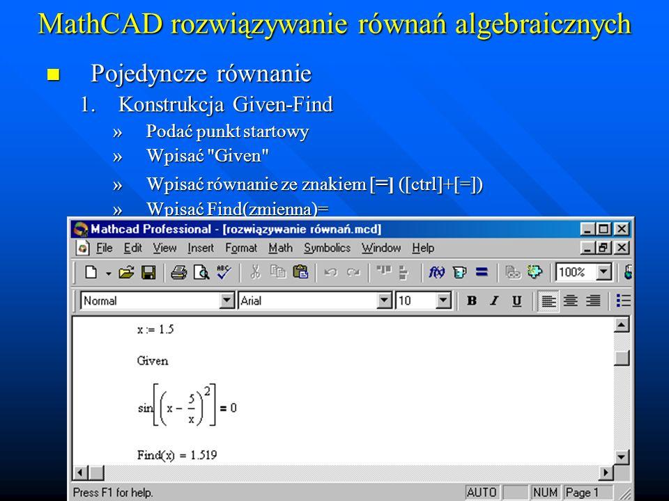MathCAD rozwiązywanie równań algebraicznych Pojedyncze równanie Pojedyncze równanie 2.Procesura Root: Root(funkcja, zmienna, dgp, ggp)= lub