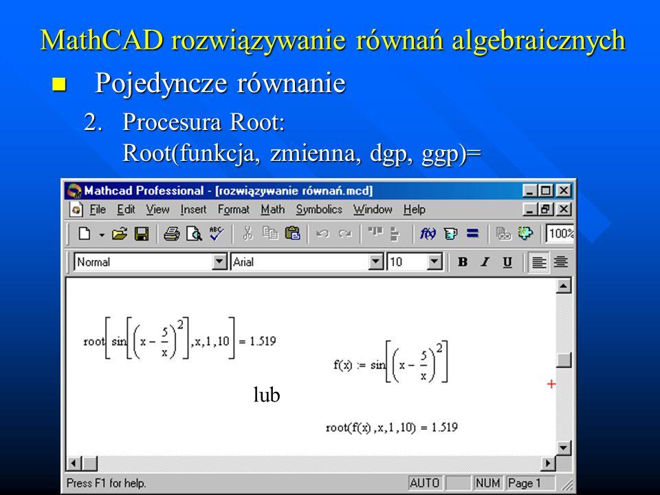 MathCAD rozwiązywanie równań algebraicznych Pojedyncze równanie Pojedyncze równanie 3.W przypadku pierwiastków wielomianów można wykorzystać procedurę polyroots, na wektorze współczynników (a 0, a 1...) – argument jest wektorem!