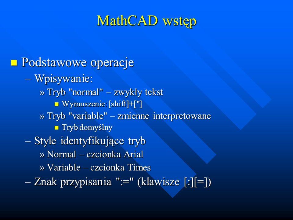 MathCAD wstęp Zapis liczb Zapis liczb –Separator dziesiętny: [.] –Notacja zmiennoprzecinkowa: 1.23·10 4 Znak mnożenia [*] Wykładnik potęgowy [^] Sekwencja klawiszy: [1][.][2][3][*][1][0][^][4]