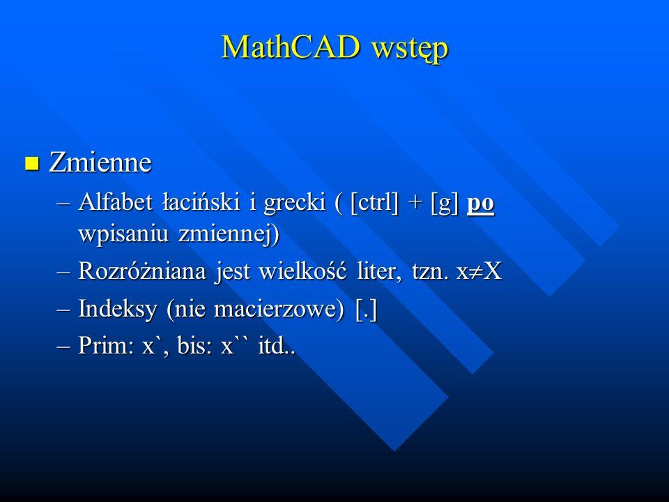 MathCAD wstęp Podstawianie wartości i wyrażeń (jak w Pascalu) Podstawianie wartości i wyrażeń (jak w Pascalu) –Przypisanie zmiennej 1 wartości: x:=5 klawisze: [x][:][5] –Przypisanie zmiennej wektora (zakresu) »Z domyślnym przyrostem (1): x:=0..3 (0, 1, 2, 3) klawisze [x][:][0][;][3] »Ze zdefiniowanym przyrostem (różnica między dwoma pierwszymi elementami oddzielonymi przecinkiem): x:=0,2..6 (0, 2, 4, 6) klawisze [x][:][0][,][2][;][6] –Przypisanie zmiennej wartości wyrażenia zawierającego inną zmienną: y:=2·x+3 klawisze: [y][:][2][*][x][+][3]