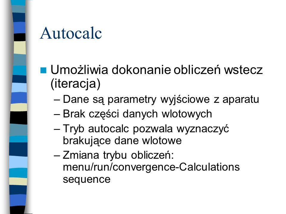 Autocalc Umożliwia dokonanie obliczeń wstecz (iteracja) –Dane są parametry wyjściowe z aparatu –Brak części danych wlotowych –Tryb autocalc pozwala wyznaczyć brakujące dane wlotowe –Zmiana trybu obliczeń: menu/run/convergence-Calculations sequence