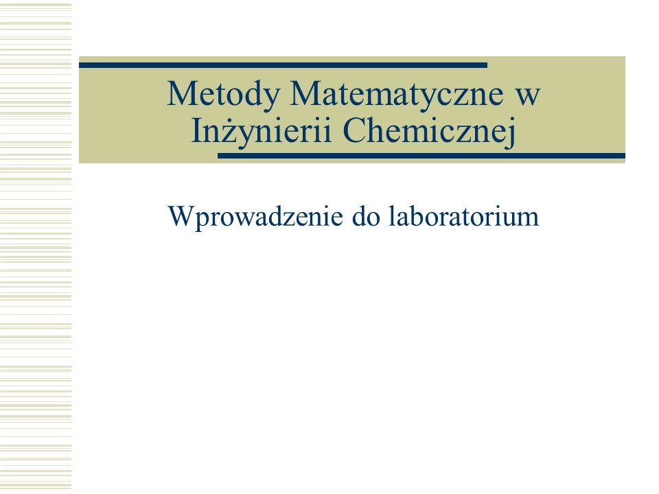 Metody Matematyczne w Inżynierii Chemicznej Wprowadzenie do laboratorium