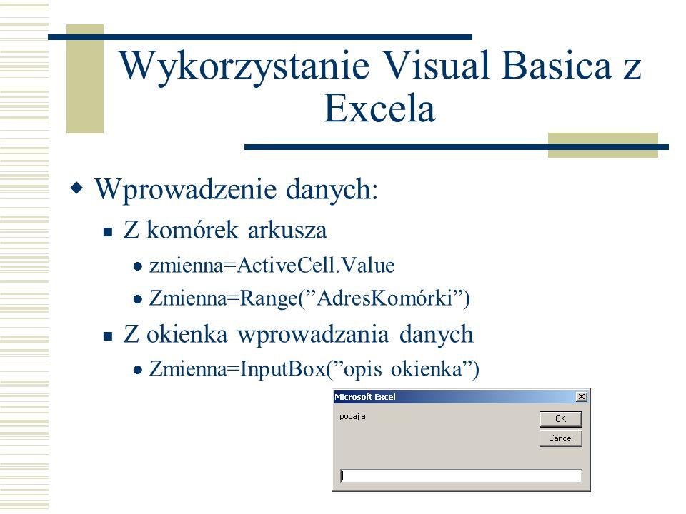 Wykorzystanie Visual Basica z Excela Wprowadzenie danych: Z komórek arkusza zmienna=ActiveCell.Value Zmienna=Range(AdresKomórki) Z okienka wprowadzania danych Zmienna=InputBox(opis okienka)