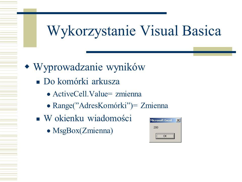 Wykorzystanie Visual Basica Wyprowadzanie wyników Do komórki arkusza ActiveCell.Value= zmienna Range(AdresKomórki)= Zmienna W okienku wiadomości MsgBox(Zmienna)