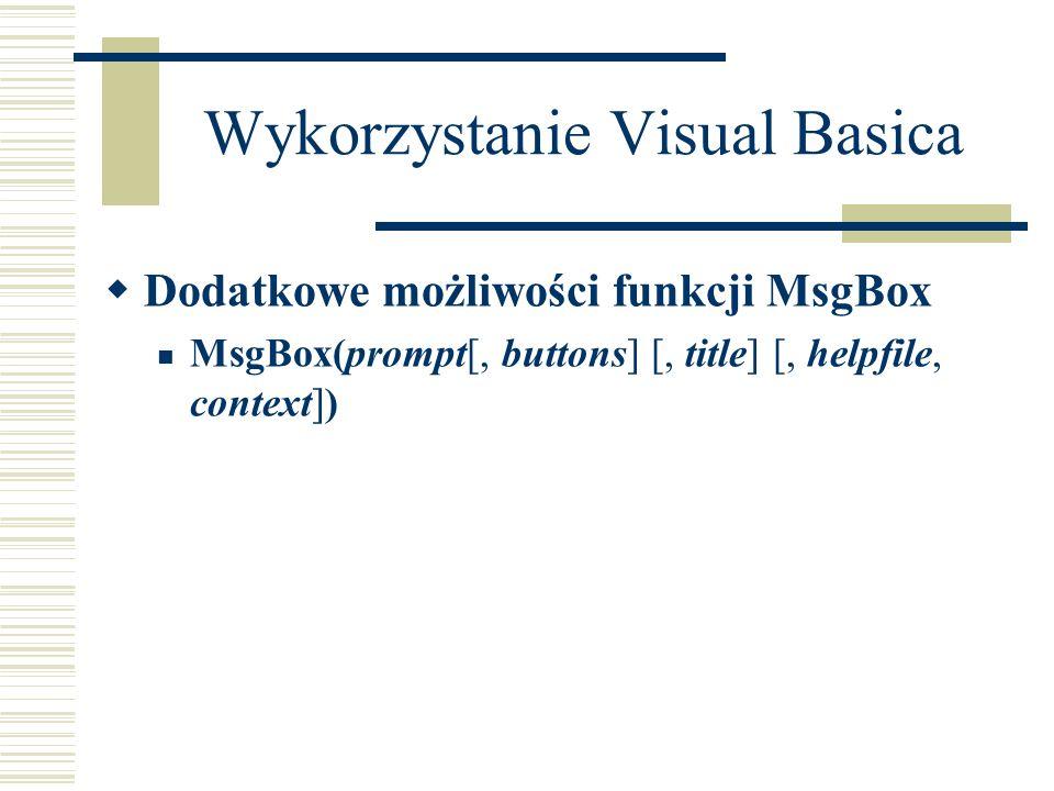 Wykorzystanie Visual Basica Dodatkowe możliwości funkcji MsgBox MsgBox(prompt[, buttons] [, title] [, helpfile, context])