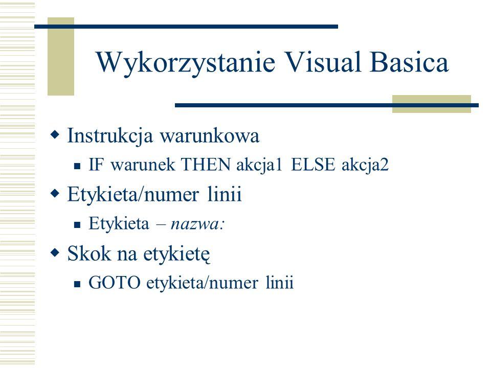Wykorzystanie Visual Basica Instrukcja warunkowa IF warunek THEN akcja1 ELSE akcja2 Etykieta/numer linii Etykieta – nazwa: Skok na etykietę GOTO etykieta/numer linii