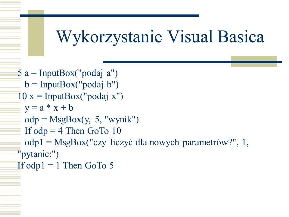 Wykorzystanie Visual Basica 5 a = InputBox( podaj a ) b = InputBox( podaj b ) 10 x = InputBox( podaj x ) y = a * x + b odp = MsgBox(y, 5, wynik ) If odp = 4 Then GoTo 10 odp1 = MsgBox( czy liczyć dla nowych parametrów , 1, pytanie: ) If odp1 = 1 Then GoTo 5