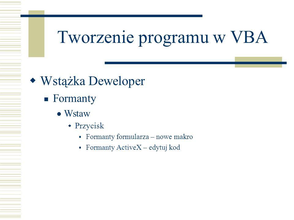 Tworzenie programu w VBA Wstążka Deweloper Formanty Wstaw Przycisk Formanty formularza – nowe makro Formanty ActiveX – edytuj kod