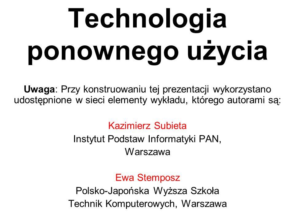Technologia ponownego użycia Uwaga: Przy konstruowaniu tej prezentacji wykorzystano udostępnione w sieci elementy wykładu, którego autorami są: Kazimi