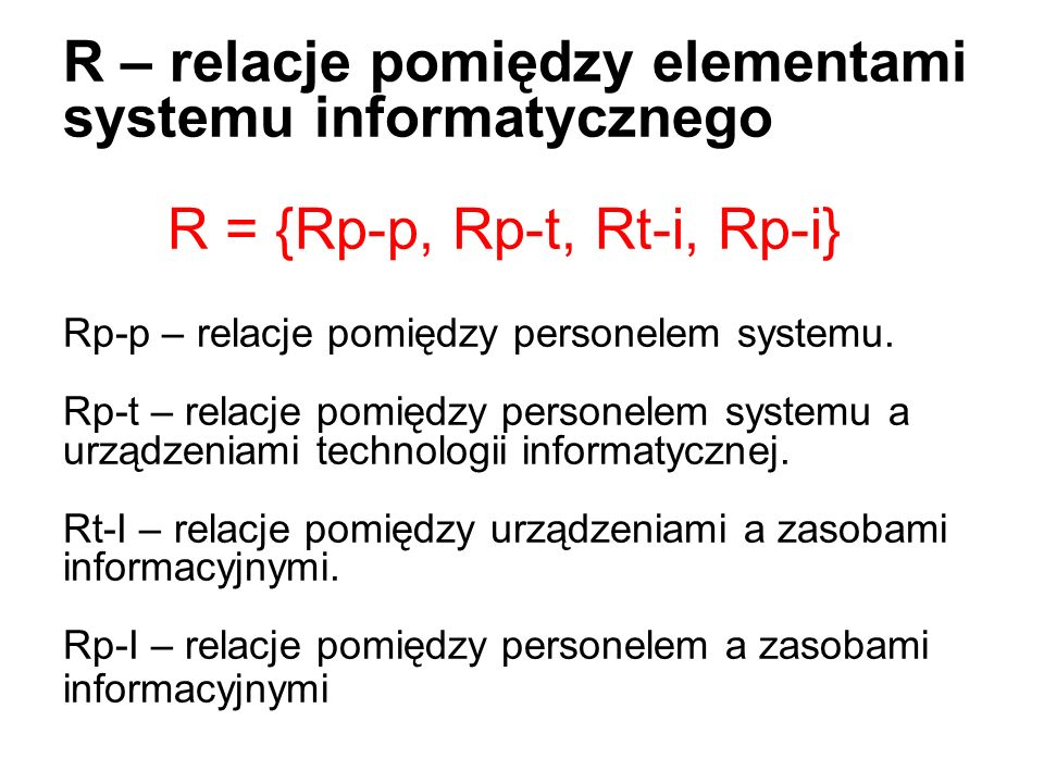R – relacje pomiędzy elementami systemu informatycznego R = {Rp-p, Rp-t, Rt-i, Rp-i} Rp-p – relacje pomiędzy personelem systemu. Rp-t – relacje pomięd
