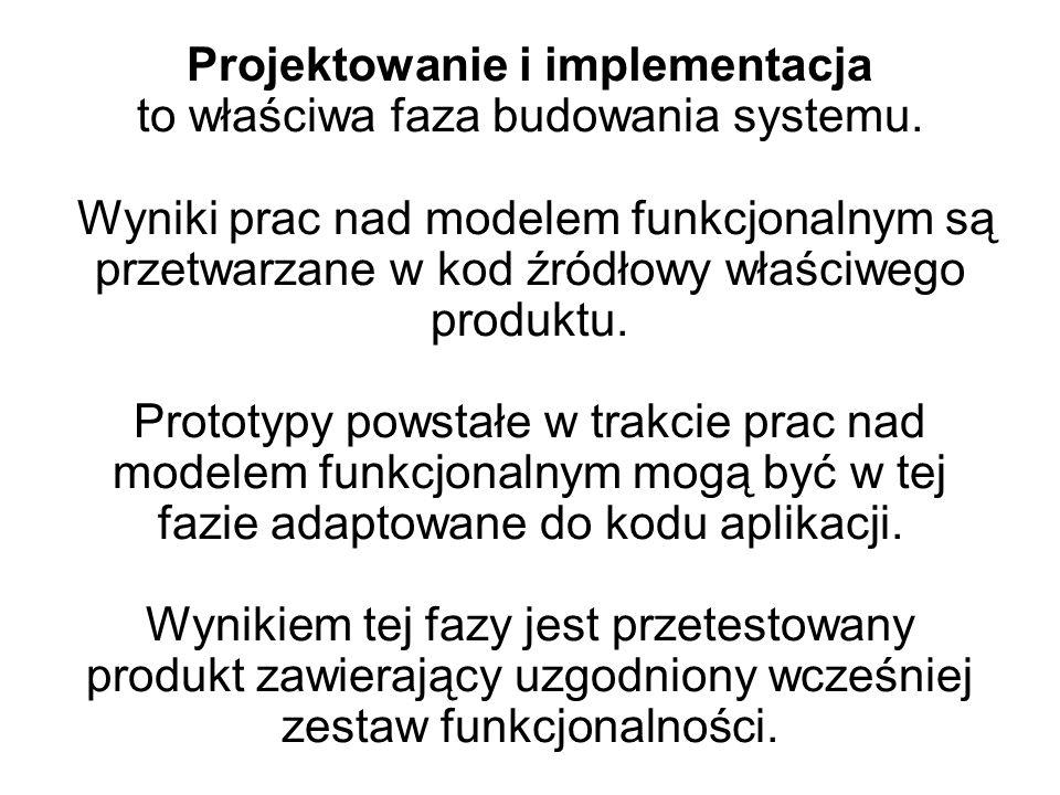 Projektowanie i implementacja to właściwa faza budowania systemu. Wyniki prac nad modelem funkcjonalnym są przetwarzane w kod źródłowy właściwego prod