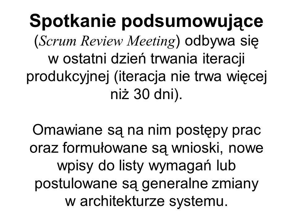 Spotkanie podsumowujące ( Scrum Review Meeting ) odbywa się w ostatni dzień trwania iteracji produkcyjnej (iteracja nie trwa więcej niż 30 dni). Omawi