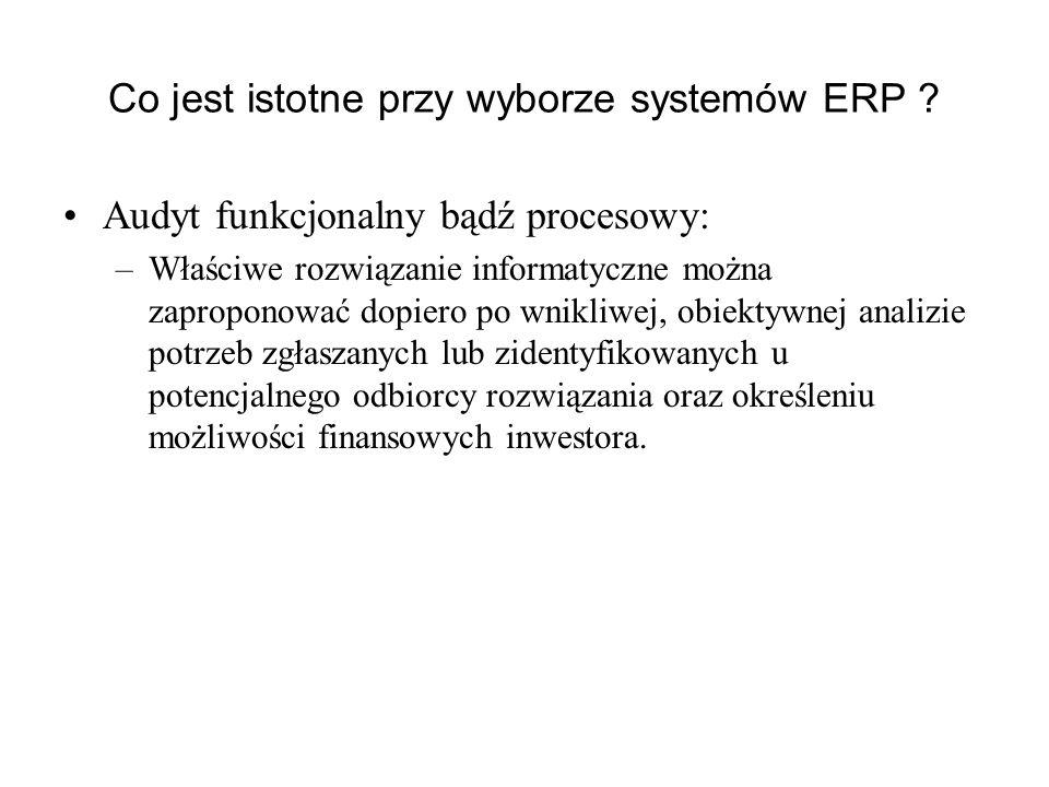 Co jest istotne przy wyborze systemów ERP ? Audyt funkcjonalny bądź procesowy: –Właściwe rozwiązanie informatyczne można zaproponować dopiero po wnikl