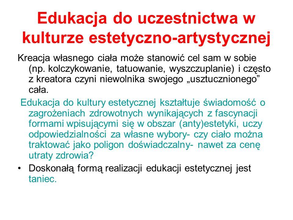 Edukacja do uczestnictwa w kulturze estetyczno-artystycznej Kreacja własnego ciała może stanowić cel sam w sobie (np. kolczykowanie, tatuowanie, wyszc