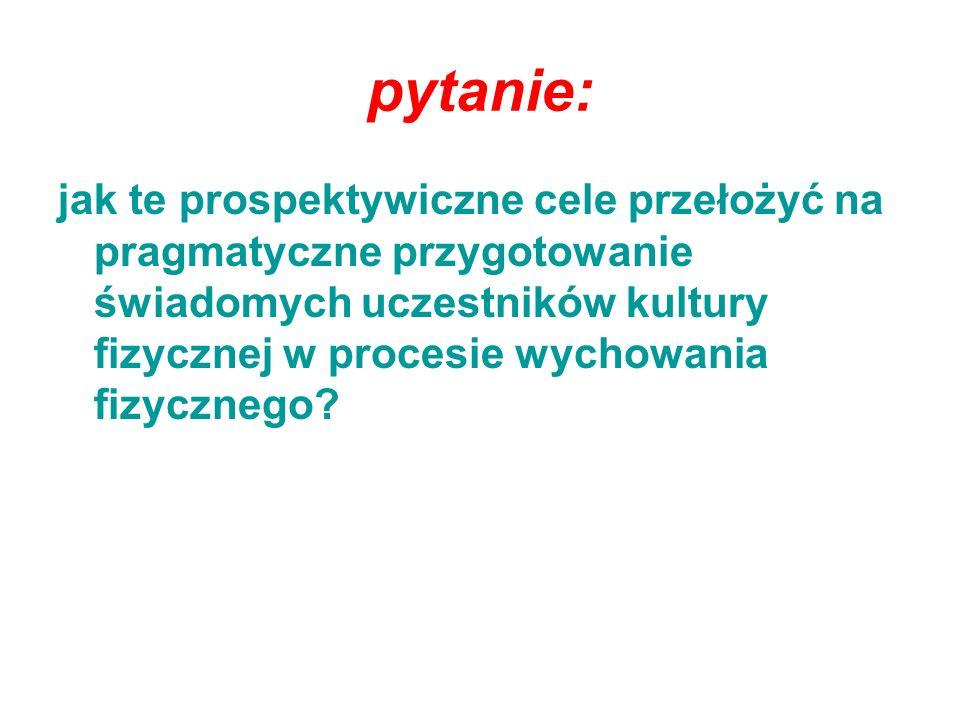 pytanie: jak te prospektywiczne cele przełożyć na pragmatyczne przygotowanie świadomych uczestników kultury fizycznej w procesie wychowania fizycznego