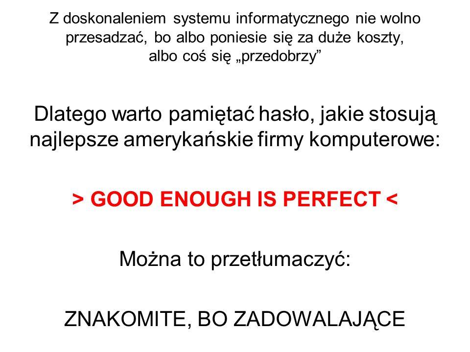 Z doskonaleniem systemu informatycznego nie wolno przesadzać, bo albo poniesie się za duże koszty, albo coś się przedobrzy Dlatego warto pamiętać hasł