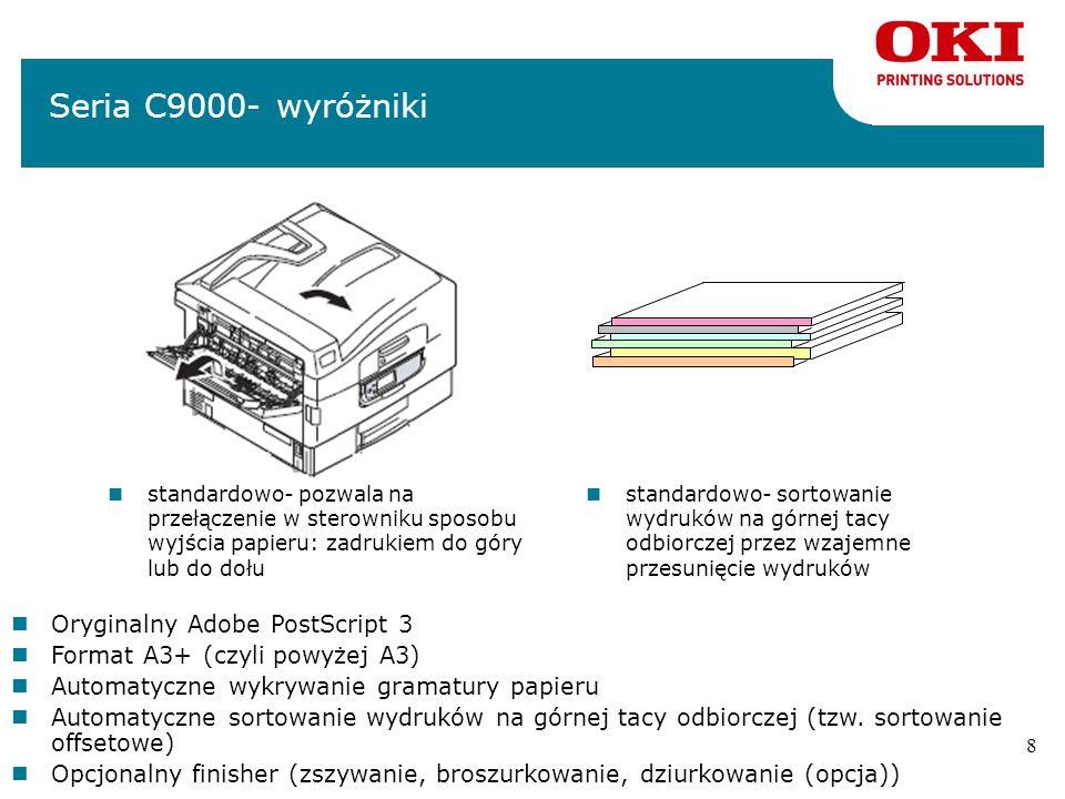 8 nstandardowo- sortowanie wydruków na górnej tacy odbiorczej przez wzajemne przesunięcie wydruków Seria C9000- wyróżniki nstandardowo- pozwala na przełączenie w sterowniku sposobu wyjścia papieru: zadrukiem do góry lub do dołu nOryginalny Adobe PostScript 3 nFormat A3+ (czyli powyżej A3) nAutomatyczne wykrywanie gramatury papieru nAutomatyczne sortowanie wydruków na górnej tacy odbiorczej (tzw.