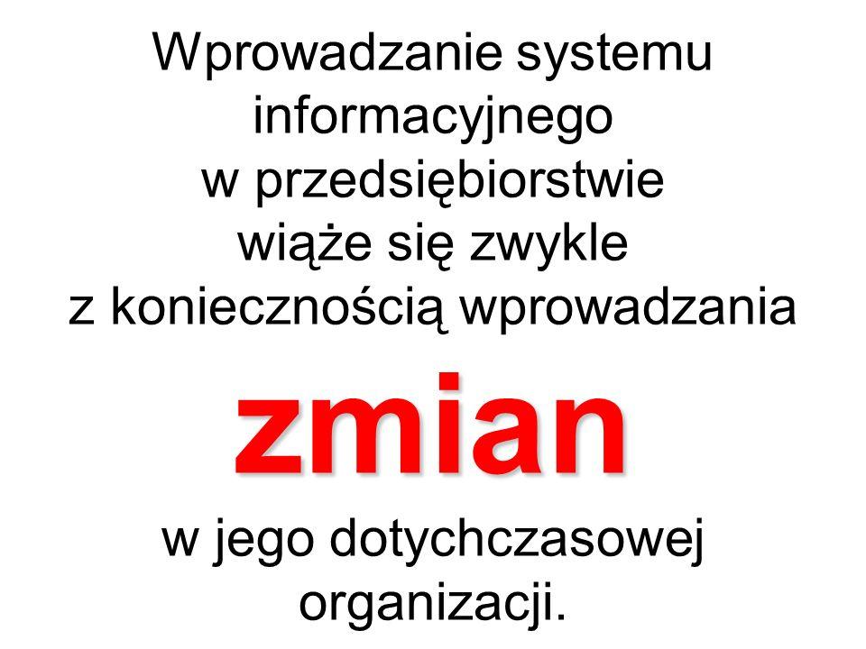 zmian Wprowadzanie systemu informacyjnego w przedsiębiorstwie wiąże się zwykle z koniecznością wprowadzania zmian w jego dotychczasowej organizacji.