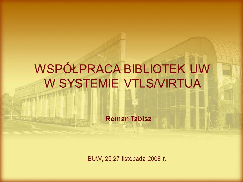 Roman Tabisz WSPÓŁPRACA BIBLIOTEK UW W SYSTEMIE VTLS/VIRTUA BUW, 25,27 listopada 2008 r.
