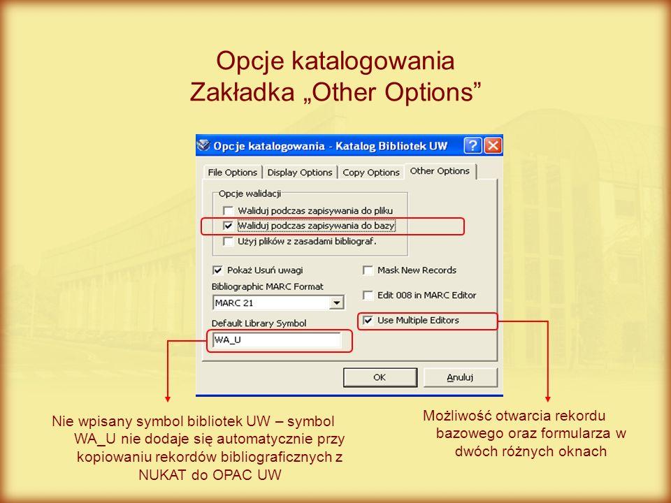 Opcje katalogowania Zakładka Other Options Nie wpisany symbol bibliotek UW – symbol WA_U nie dodaje się automatycznie przy kopiowaniu rekordów bibliog