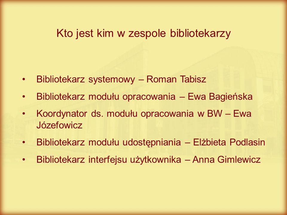 Bibliotekarz systemowy – Roman Tabisz Bibliotekarz modułu opracowania – Ewa Bagieńska Koordynator ds. modułu opracowania w BW – Ewa Józefowicz Bibliot