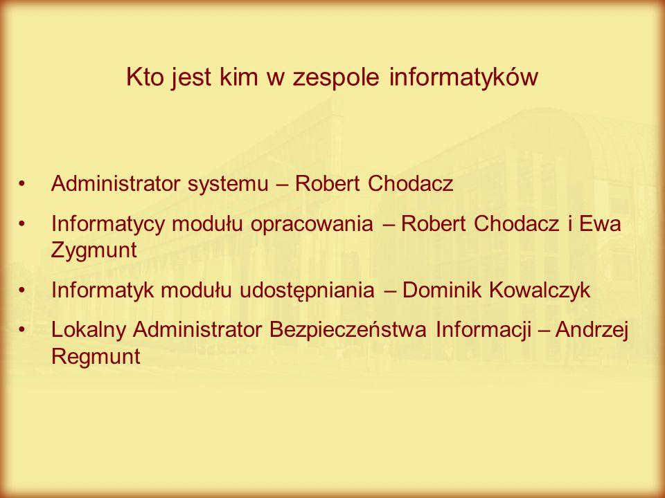 Administrator systemu – Robert Chodacz Informatycy modułu opracowania – Robert Chodacz i Ewa Zygmunt Informatyk modułu udostępniania – Dominik Kowalcz