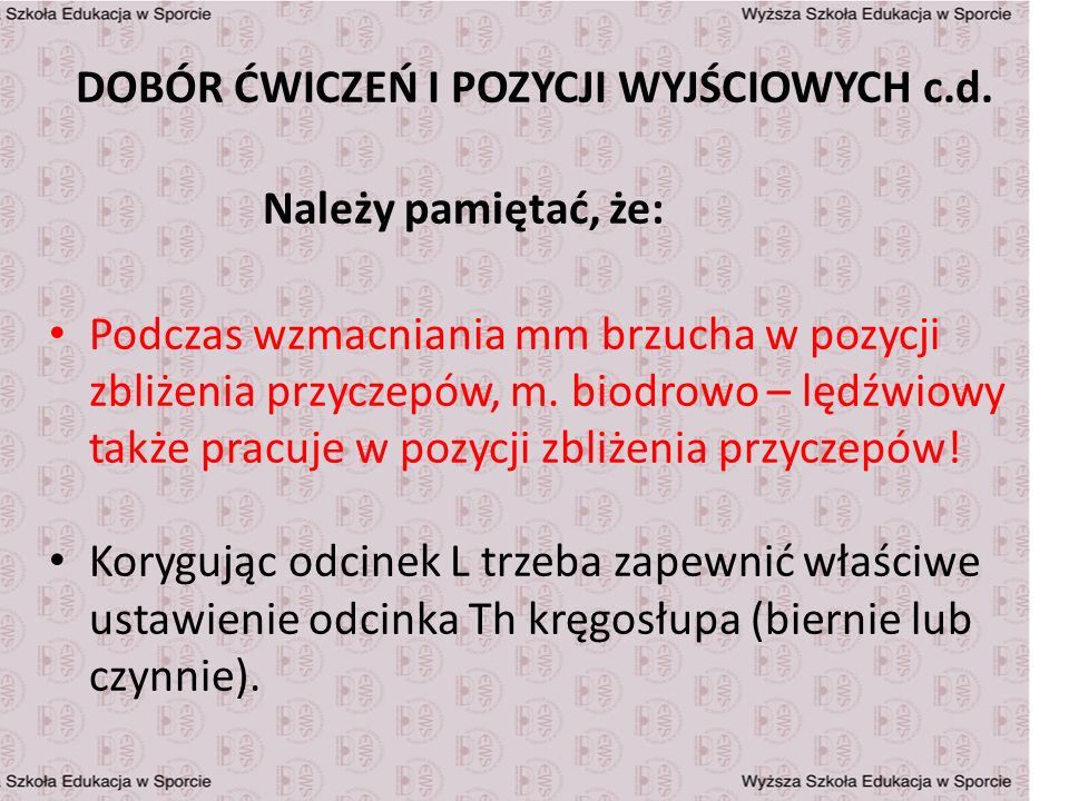 DOBÓR ĆWICZEŃ I POZYCJI WYJŚCIOWYCH c.d. Należy pamiętać, że: Podczas wzmacniania mm brzucha w pozycji zbliżenia przyczepów, m. biodrowo – lędźwiowy t