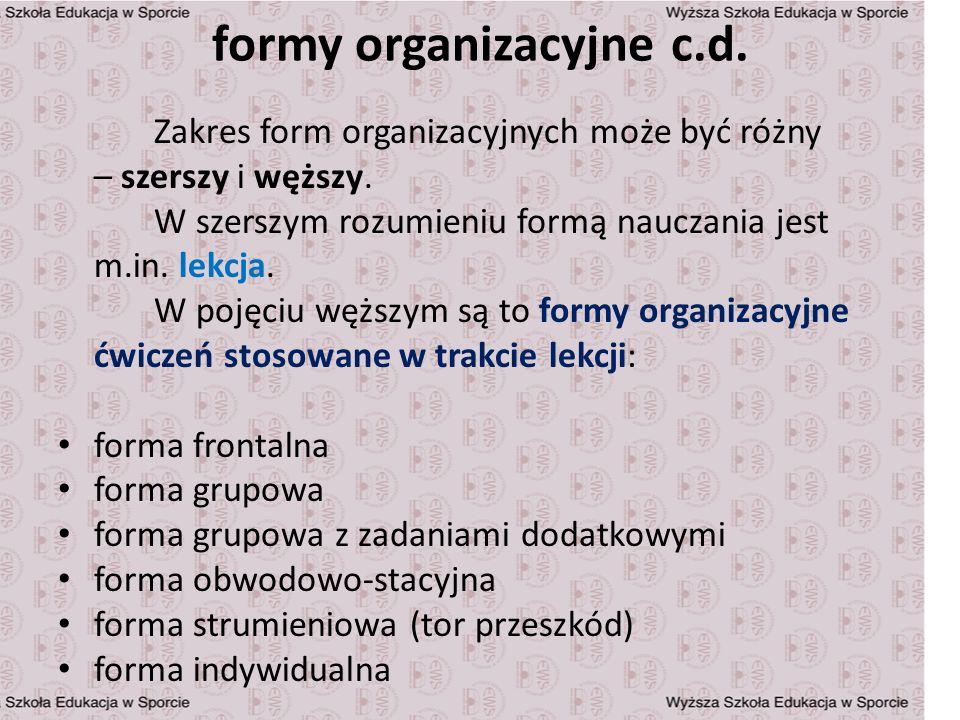 formy organizacyjne c.d. Zakres form organizacyjnych może być różny – szerszy i węższy. W szerszym rozumieniu formą nauczania jest m.in. lekcja. W poj