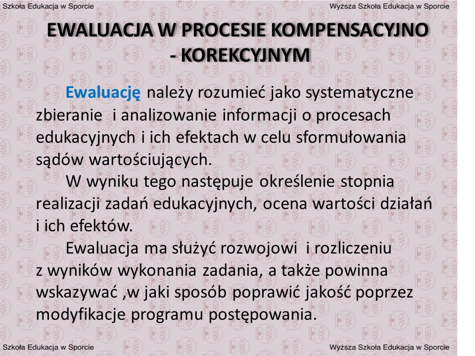EWALUACJA W PROCESIE KOMPENSACYJNO - KOREKCYJNYM Ewaluację należy rozumieć jako systematyczne zbieranie i analizowanie informacji o procesach edukacyj