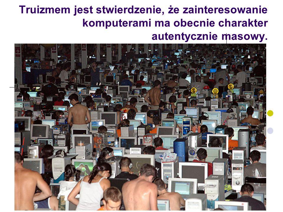 2 Truizmem jest stwierdzenie, że zainteresowanie komputerami ma obecnie charakter autentycznie masowy.