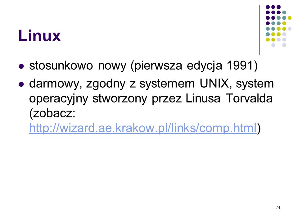 73 Niektóre dodatkowe fakty na temat systemu UNIX Pierwsza wersje powstała w 1969 roku w Bell Labs ( UNIX System Laboratories, USL) Stworzyli go Denis