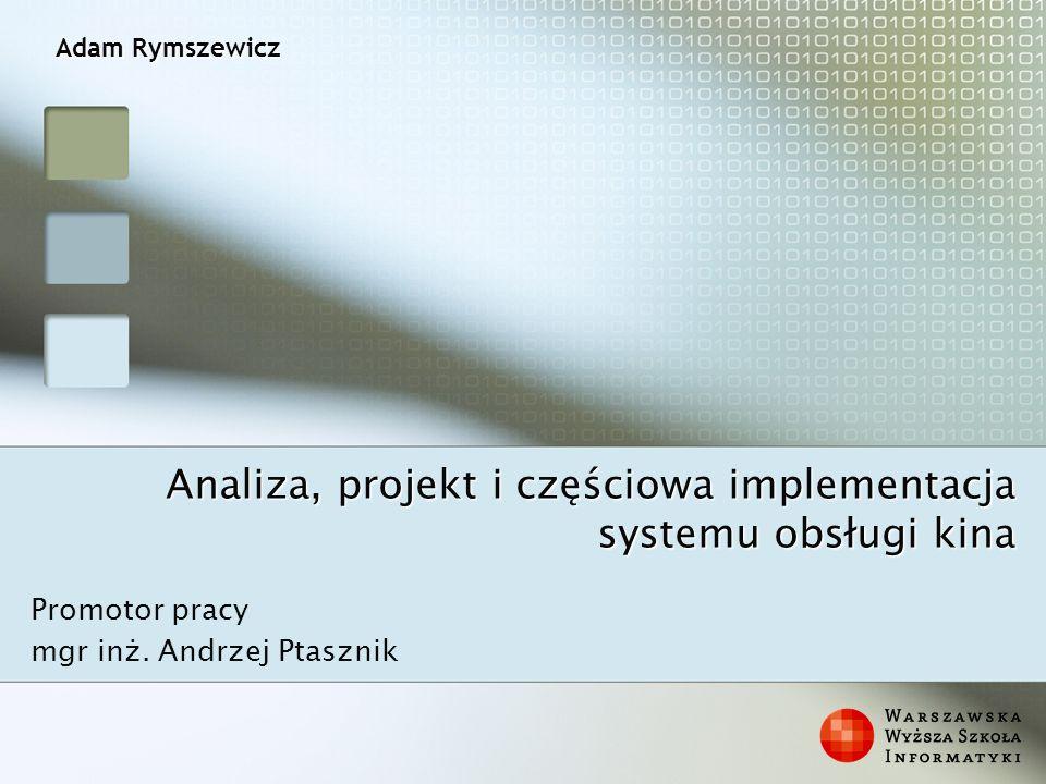 Analiza, projekt i częściowa implementacja systemu obsługi kina Promotor pracy mgr inż. Andrzej Ptasznik Adam Rymszewicz