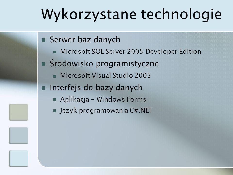 Wykorzystane technologie Serwer baz danych Microsoft SQL Server 2005 Developer Edition Środowisko programistyczne Microsoft Visual Studio 2005 Interfejs do bazy danych Aplikacja - Windows Forms Język programowania C#.NET