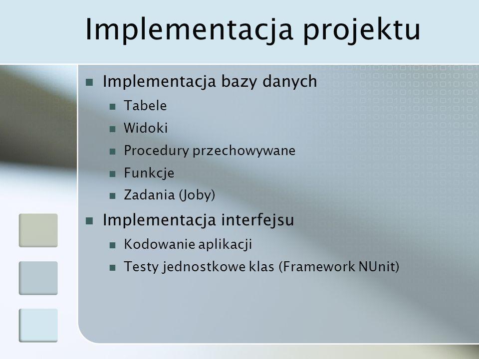 Implementacja projektu Implementacja bazy danych Tabele Widoki Procedury przechowywane Funkcje Zadania (Joby) Implementacja interfejsu Kodowanie aplikacji Testy jednostkowe klas (Framework NUnit)