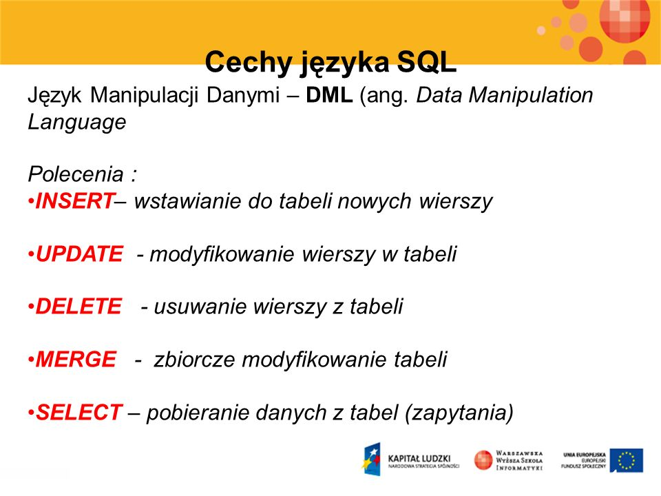 11 Cechy języka SQL Język Manipulacji Danymi – DML (ang. Data Manipulation Language Polecenia : INSERT– wstawianie do tabeli nowych wierszy UPDATE - m