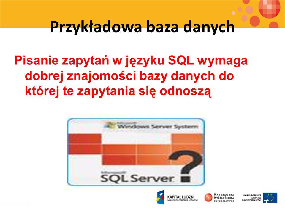 Przykładowa baza danych Pisanie zapytań w języku SQL wymaga dobrej znajomości bazy danych do której te zapytania się odnoszą 17